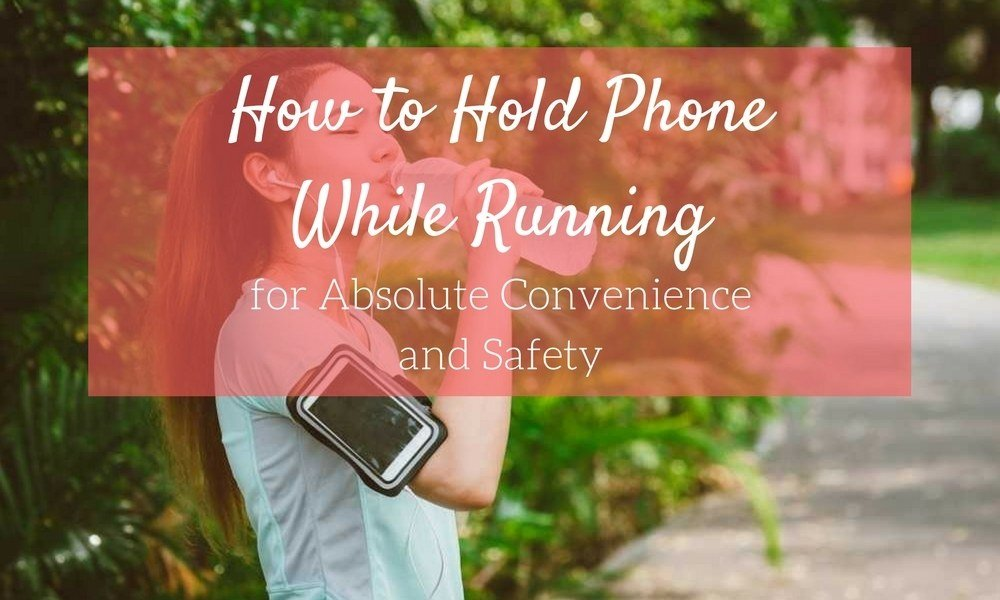 How to Hold Phone While Running for Absolute Convenience and Safety
